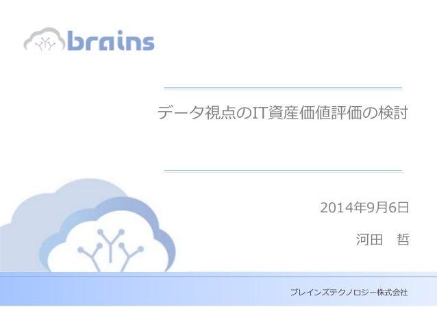 Copyright (c) Brains Technology, Inc. Japan -0- Discussion Purpose Only ブレインズテクノロジー株式会社 データ視点のIT資産価値評価の検討 2014年9月6日 河田 哲