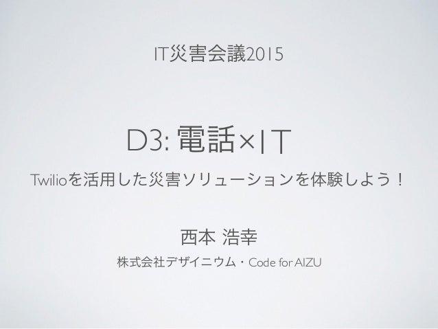 D3: 電話 Twilioを活用した災害ソリューションを体験しよう! ×IT 株式会社デザイニウム・Code for AIZU 西本 浩幸 IT災害会議2015