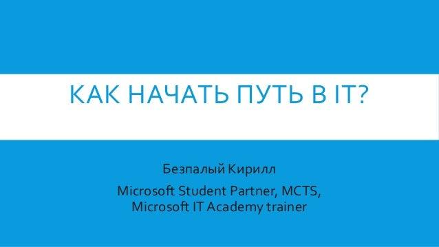 КАК НАЧАТЬ ПУТЬ В IT? Безпалый Кирилл Microsoft Student Partner, MCTS, Microsoft IT Academy trainer