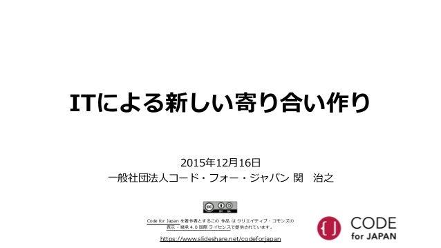 ITによる新しい寄り合い作り https://www.slideshare.net/codeforjapan 2015年年12⽉月16⽇日  ⼀一般社団法⼈人コード・フォー・ジャパン 関 治之 Code for Japan を著作者...