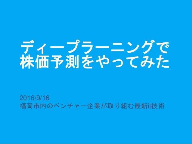 ディープラーニングで 株価予測をやってみた 2016/9/16 福岡市内のベンチャー企業が取り組む最新it技術