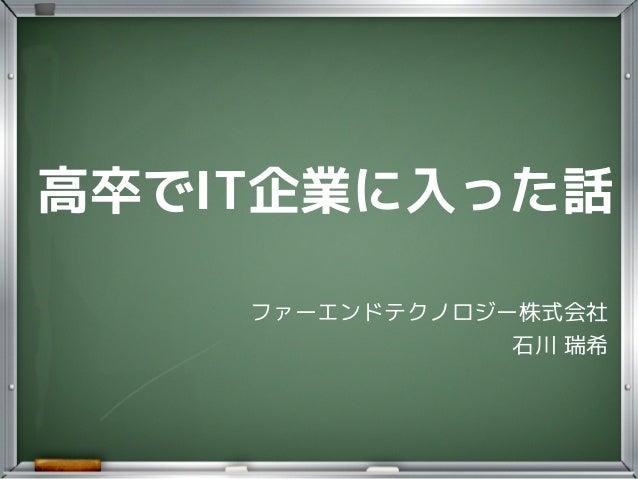 高卒でIT企業に入った話 ファーエンドテクノロジー株式会社   石川 瑞希