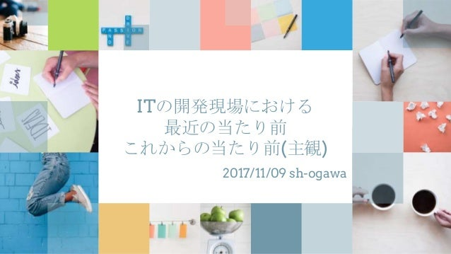 ITの開発現場における 最近の当たり前 これからの当たり前(主観) 2017/11/09 sh-ogawa