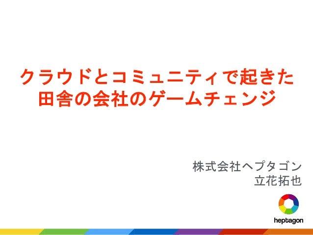 株式会社ヘプタゴン 立花拓也 クラウドとコミュニティで起きた 田舎の会社のゲームチェンジ