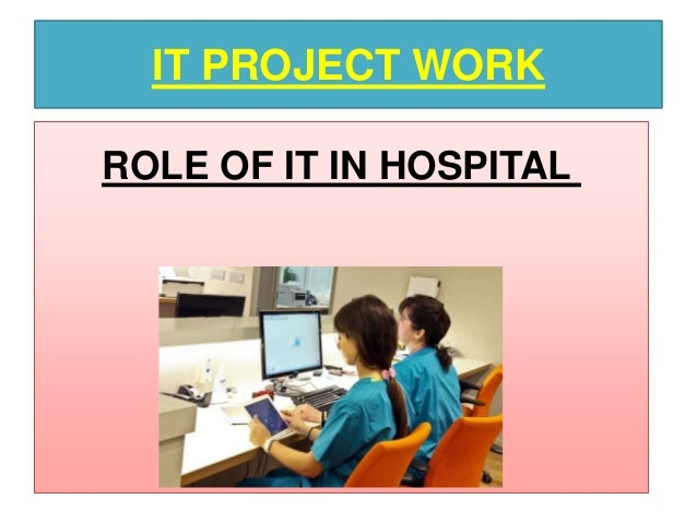 IT PROJECT WORK ROLE OF IT IN HOSPITAL