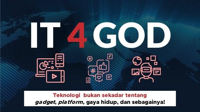 IT 4 GOD Teknologi bukan sekadar tentang gadget, platform, gaya hidup, dan sebagainya!