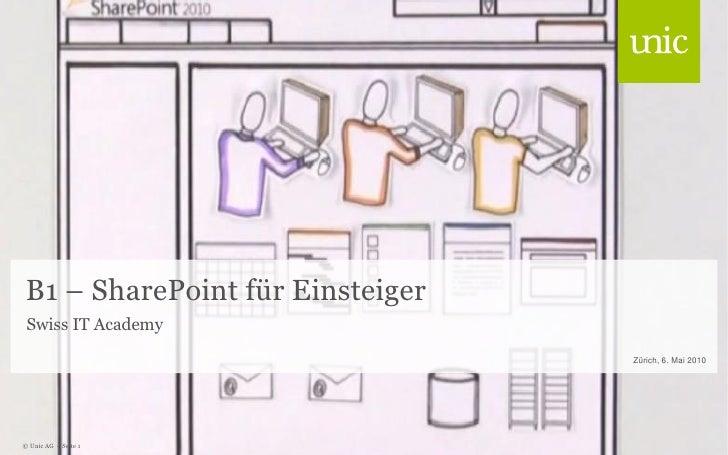 B1 – SharePoint für Einsteiger  Swiss IT Academy                                   Zürich, 6. Mai 2010     © Unic AG - Sei...