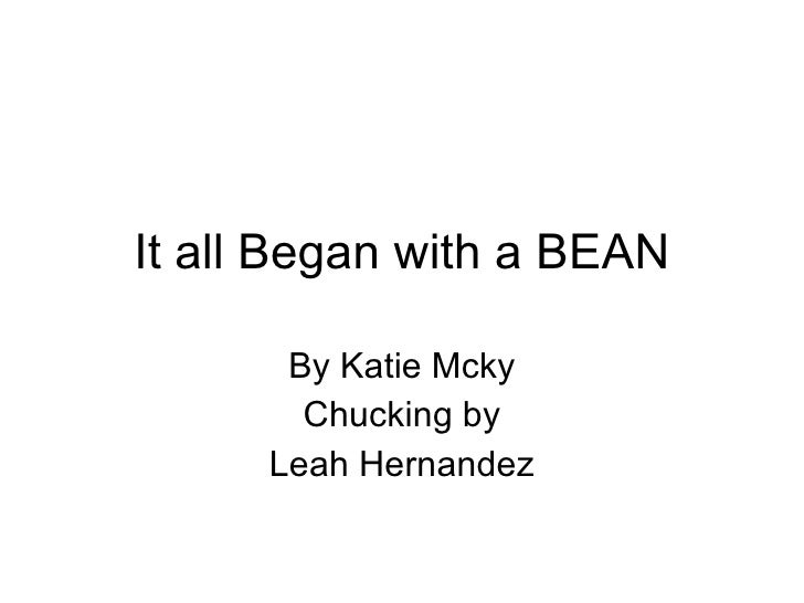 It all Began with a BEAN By Katie Mcky Chucking by Leah Hernandez