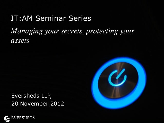 IT:AM Seminar SeriesManaging your secrets, protecting yourassetsEversheds LLP,20 November 2012