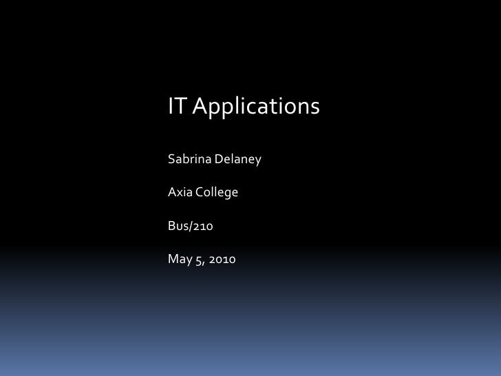 IT Applications<br />Sabrina Delaney<br />Axia College<br />Bus/210<br />May 5, 2010<br />