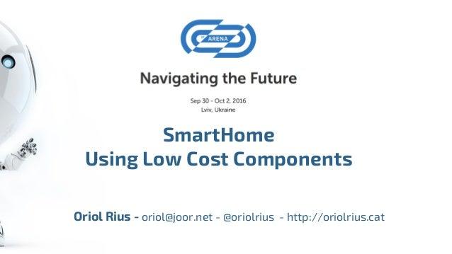 SmartHome Using Low Cost Components Oriol Rius - oriol@joor.net - @oriolrius - http://oriolrius.cat
