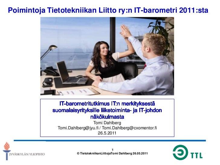Poimintoja Tietotekniikan Liitto ry:n IT-barometri 2011:sta<br />IT-barometritutkimus IT:n merkityksestä suomalaisyrityksi...