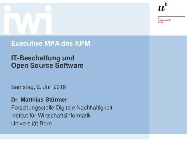 Executive MPA des KPM IT-Beschaffung und Open Source Software Samstag, 2. Juli 2016 Dr. Matthias Stürmer Forschungsstelle ...