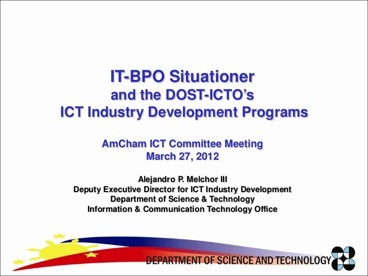 IT-BPO Situationer       and the DOST-ICTO'sICT Industry Development Programs        AmCham ICT Committee Meeting         ...
