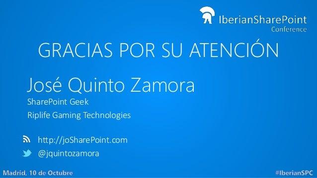 GRACIAS POR SU ATENCIÓN José Quinto Zamora SharePoint Geek Riplife Gaming Technologies http://joSharePoint.com @jquintozam...