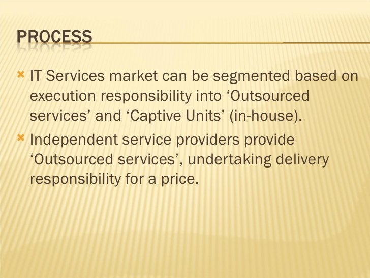 <ul><li>IT Services market can be segmented based on execution responsibility into 'Outsourced services' and 'Captive Unit...