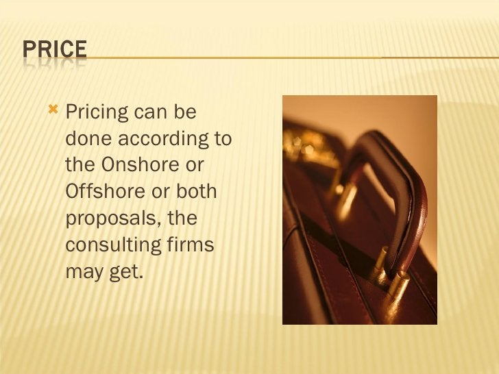 <ul><li>Pricing can be done according to the Onshore or Offshore or both proposals, the consulting firms may get. </li></ul>