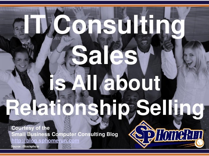 SPHomeRun.com          IT Consulting              Sales    is All aboutRelationship Selling  Courtesy of the  Small Busine...