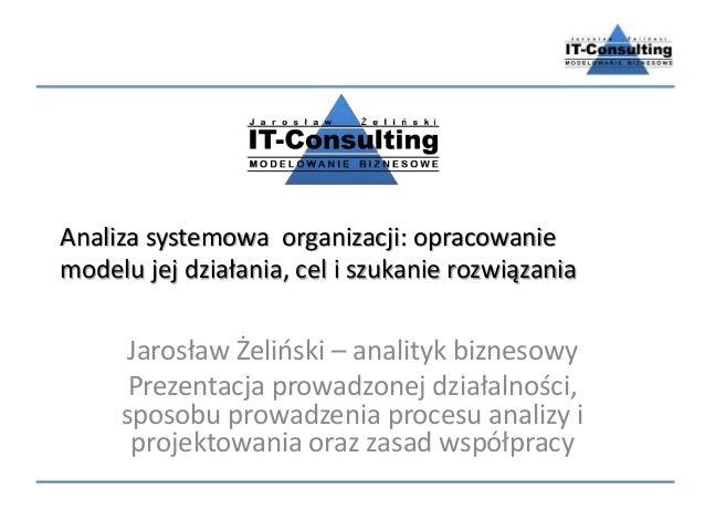 Analiza systemowa organizacji: opracowanie modelu jej działania, cel i szukanie rozwiązania Jarosław Żeliński – analityk b...