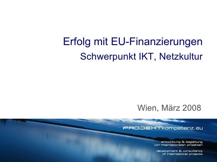 Wien, März 2008 Erfolg mit EU-Finanzierungen Schwerpunkt IKT, Netzkultur
