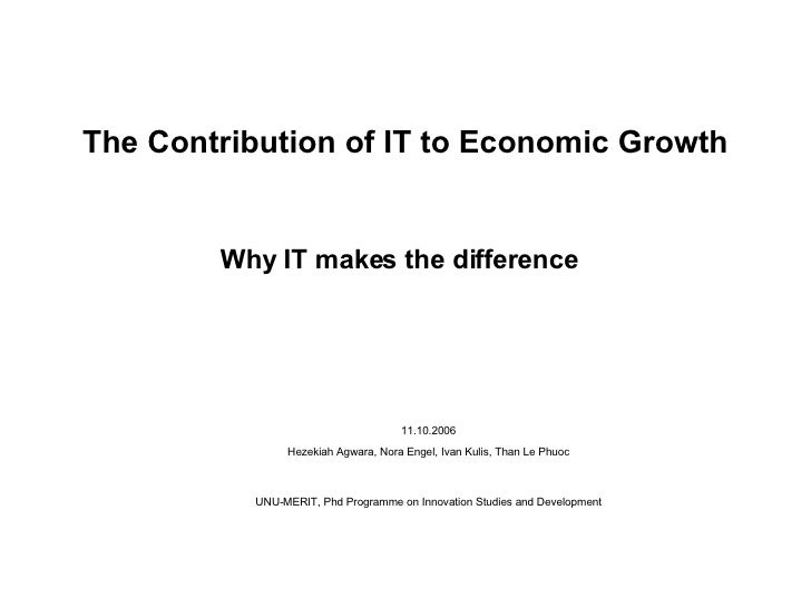 The Contribution of IT to Economic Growth Why IT makes the difference   <ul><ul><li>11.10.2006 Hezekiah Agwara, Nora Engel...