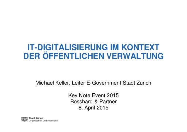 IT-DIGITALISIERUNG IM KONTEXT DER ÖFFENTLICHEN VERWALTUNG Michael Keller, Leiter E-Government Stadt Zürich Key Note Event ...