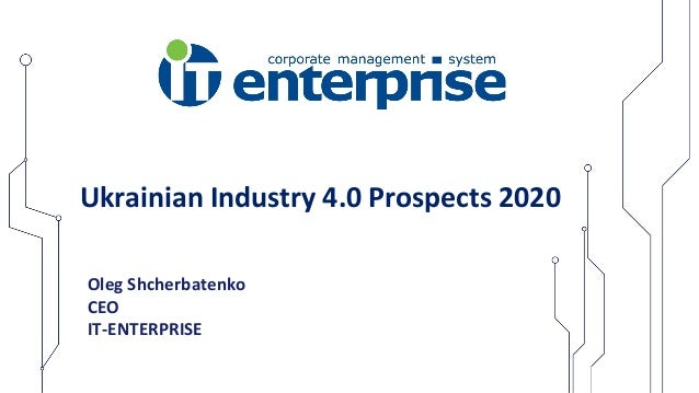 Oleg Shcherbatenko CEO IT-ENTERPRISE Ukrainian Industry 4.0 Prospects 2020