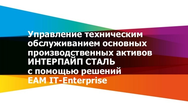 1www.it.ua Управление техническим обслуживанием основных производственных активов ИНТЕРПАЙП СТАЛЬ с помощью решений EAM IT...