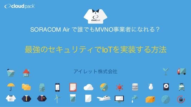最強のセキュリティでIoTを実装する方法 アイレット株式会社 SORACOM Air で誰でもMVNO事業者になれる?