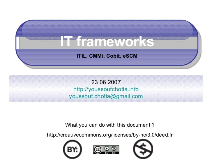 IT frameworks ITIL, CMMi, Cobit, eSCM 23 06 2007 http://youssoufchotia.info [email_address] What you can do with this docu...