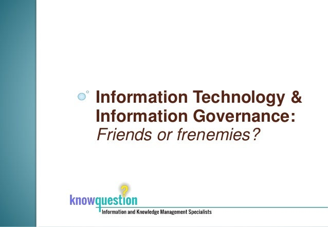 Information Technology & Information Governance: Friends or frenemies?