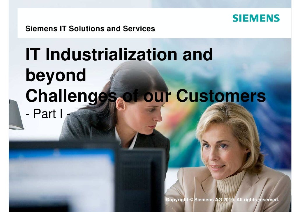 Siemens IT Solutions and Services   IT Industrialization and beyond Challenges of our Customers - Part I -                ...