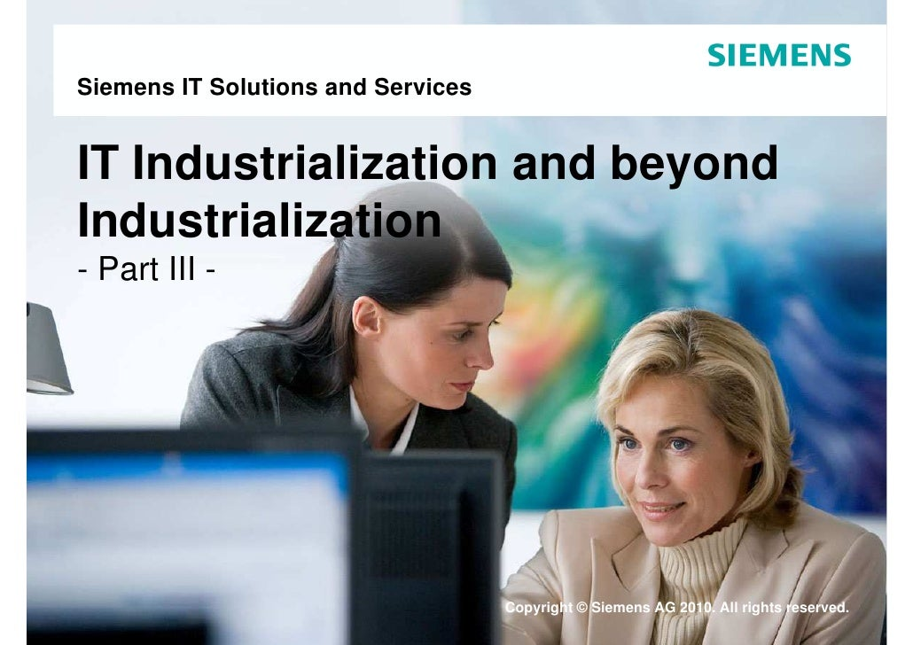 Siemens IT Solutions and Services   IT Industrialization and beyond Industrialization - Part III -                        ...