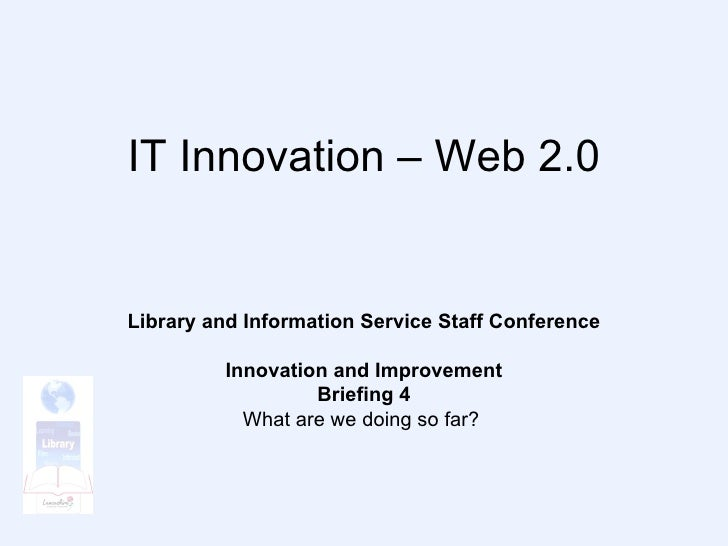 IT Innovation – Web 2.0 Library and Information Service Staff Conference Innovation and Improvement Briefing 4 What are we...