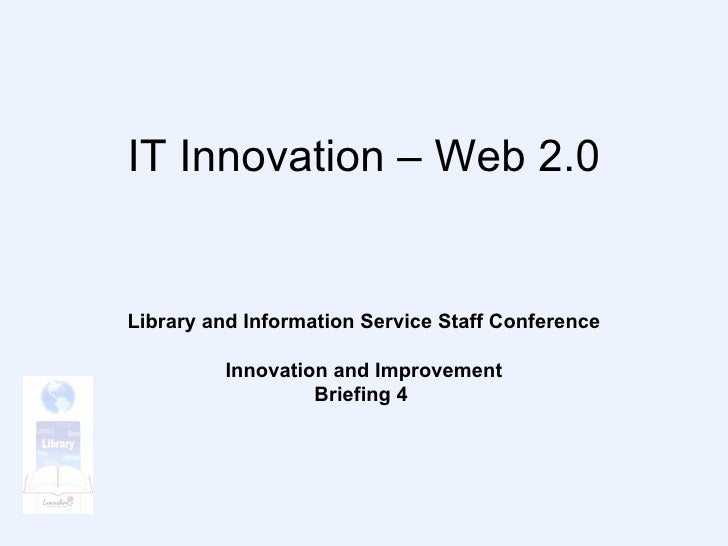 IT Innovation – Web 2.0 Library and Information Service Staff Conference Innovation and Improvement Briefing 4