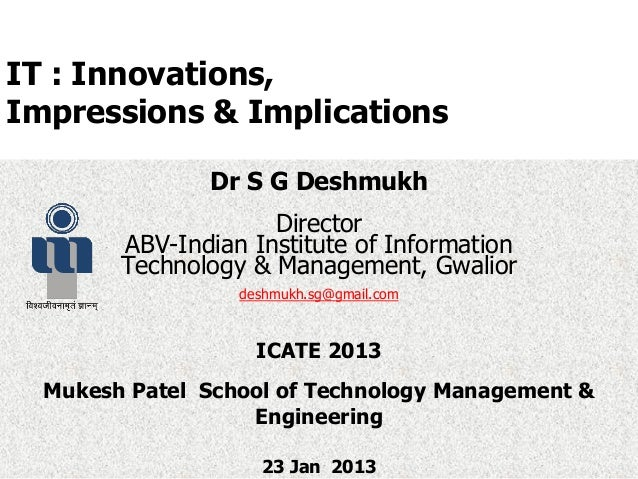 IT : Innovations,Impressions & ImplicationsDr S G DeshmukhDirectorABV-Indian Institute of InformationTechnology & Manageme...