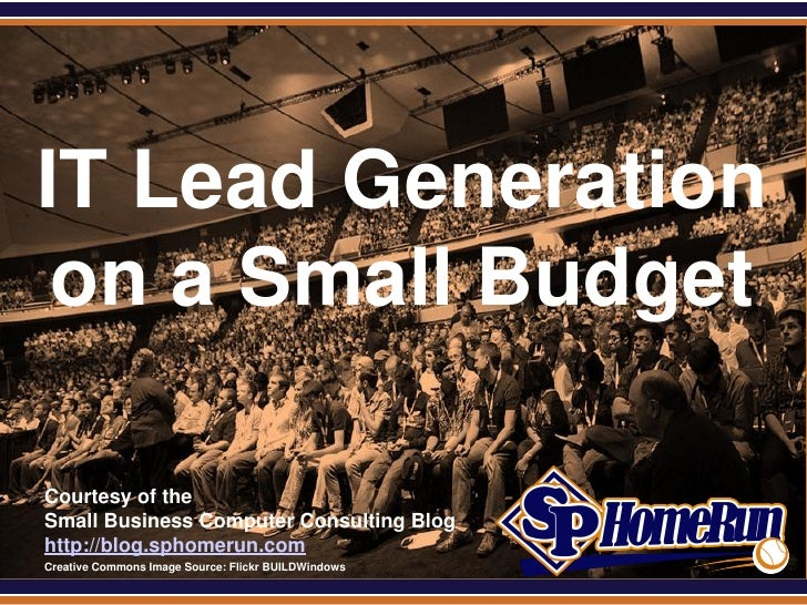 SPHomeRun.com IT Lead Generation  on a Small Budget  Courtesy of the  Small Business Computer Consulting Blog  http://blog...