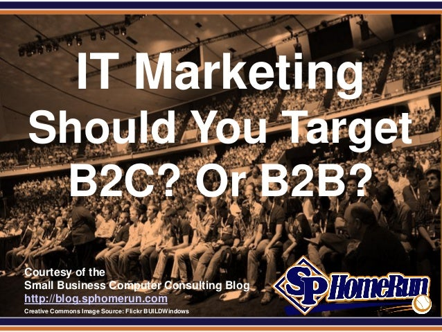 SPHomeRun.com                 IT Marketing  Should You Target   B2C? Or B2B?  Courtesy of the  Small Business Computer Con...