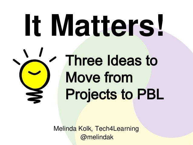 It Matters!  Three Ideas to  Move from  Projects to PBL  Melinda Kolk, Tech4Learning  @melindak
