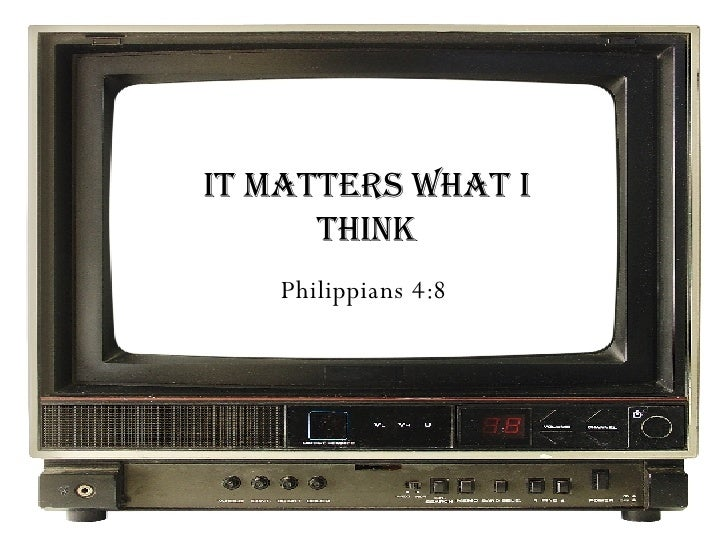 It Matters What I Think Philippians 4:8