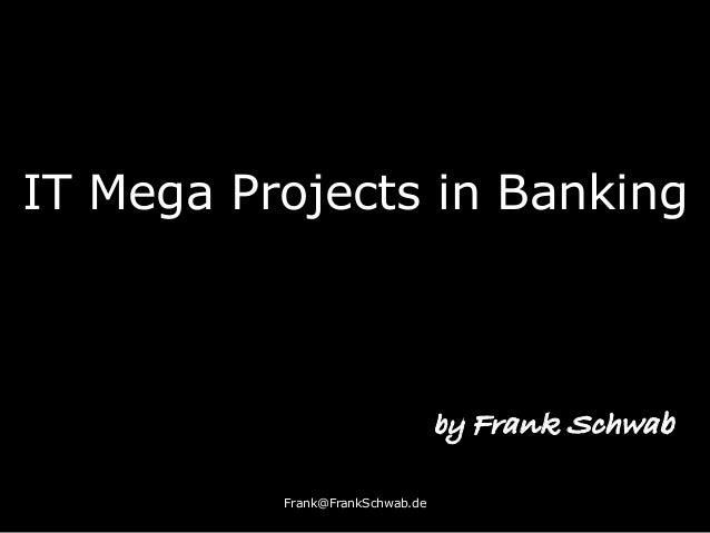 IT Mega Projects in Banking Frank@FrankSchwab.de by Frank Schwab