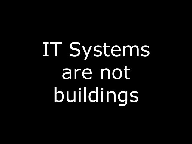 IT Systems are not buildings