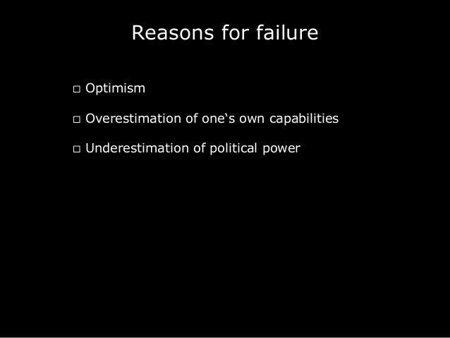 Reasons for failure ¨ Optimism ¨ Overestimation of one's own capabilities ¨ Underestimation of political power