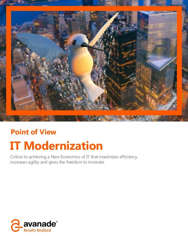 Point of View IT Modernization Critical to achieving a New Economics of IT that maximizes efficiency, increases agility an...