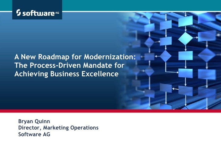 A New Roadmap for Modernization:  The Process-Driven Mandate for  Achieving Business Excellence Bryan Quinn Director, Mark...