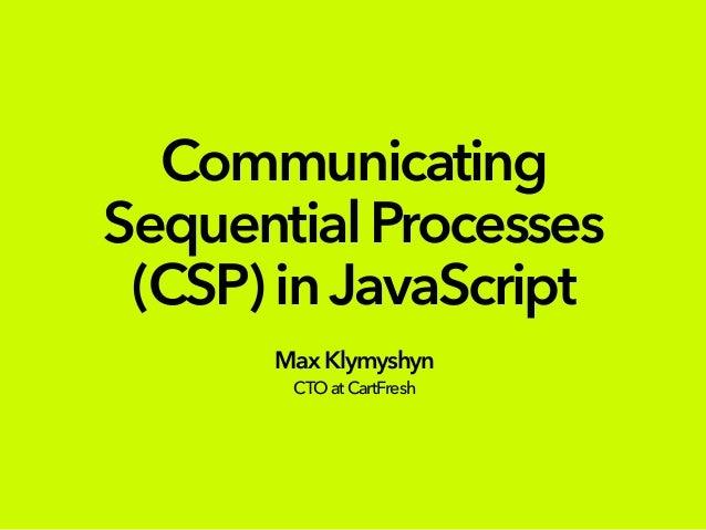 Communicating SequentialProcesses (CSP)inJavaScript MaxKlymyshyn CTOatCartFresh