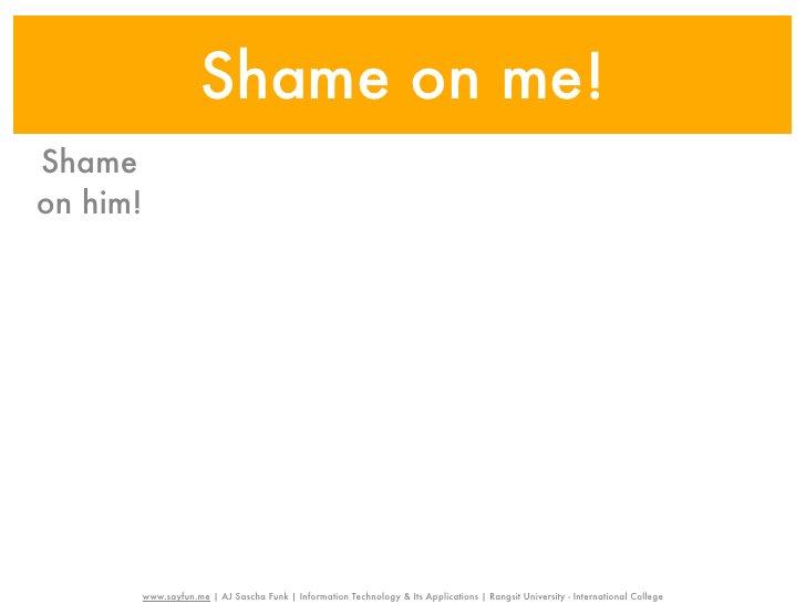 Shame on me!Shameon him!          www.sayfun.me | AJ Sascha Funk | Information Technology & Its Applications | Rangsit Uni...