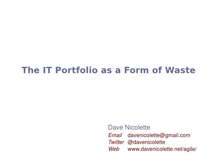 The IT Portfolio as a Form of Waste                          Dave Nicolette                      Email  davenicolette@gmai...