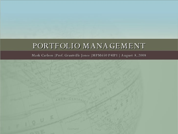 PORTFOLIO MANAGEMENT Mark Carlson | Prof. Grantville Jones | MPM650 P4IP1 |  August  8, 2008