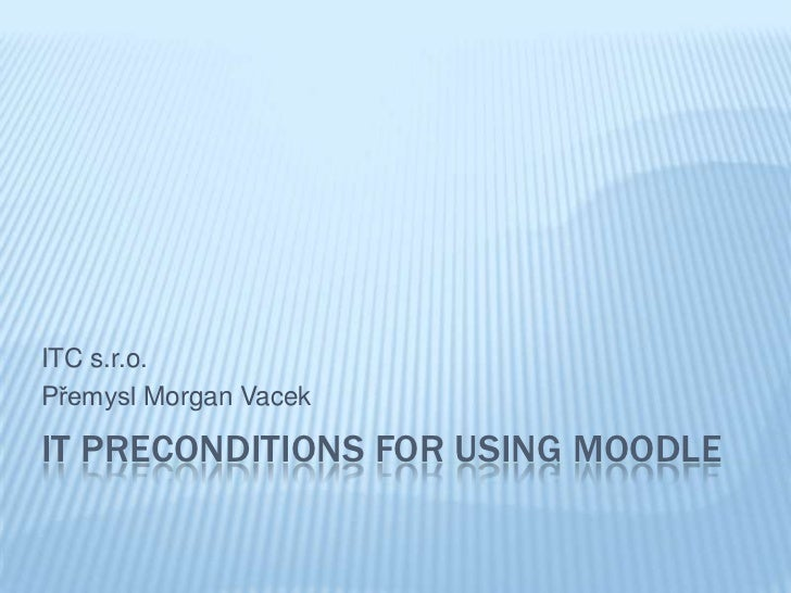 ITC s.r.o.Přemysl Morgan VacekIT PRECONDITIONS FOR USING MOODLE